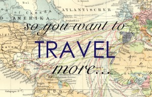 so you want to travel more